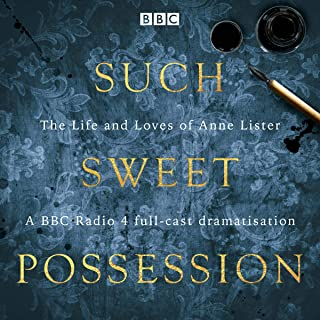 """Such Sweet Possession: The Life and Loves of """"Gentleman Jack"""": Anne Lister: A BBC Radio 4 dramatisation"""