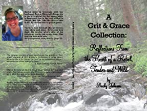A Grit & Grace Collection: Reflection From the Heart of a Rebel, Tender and Wild