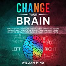 Change Your Brain: How to Change Your Life and Break Bad Habits. Transform Your Life and Change Your Mind by Overcoming Addictions, Resolving Conflicts and Building Trust. Face Your Fears.