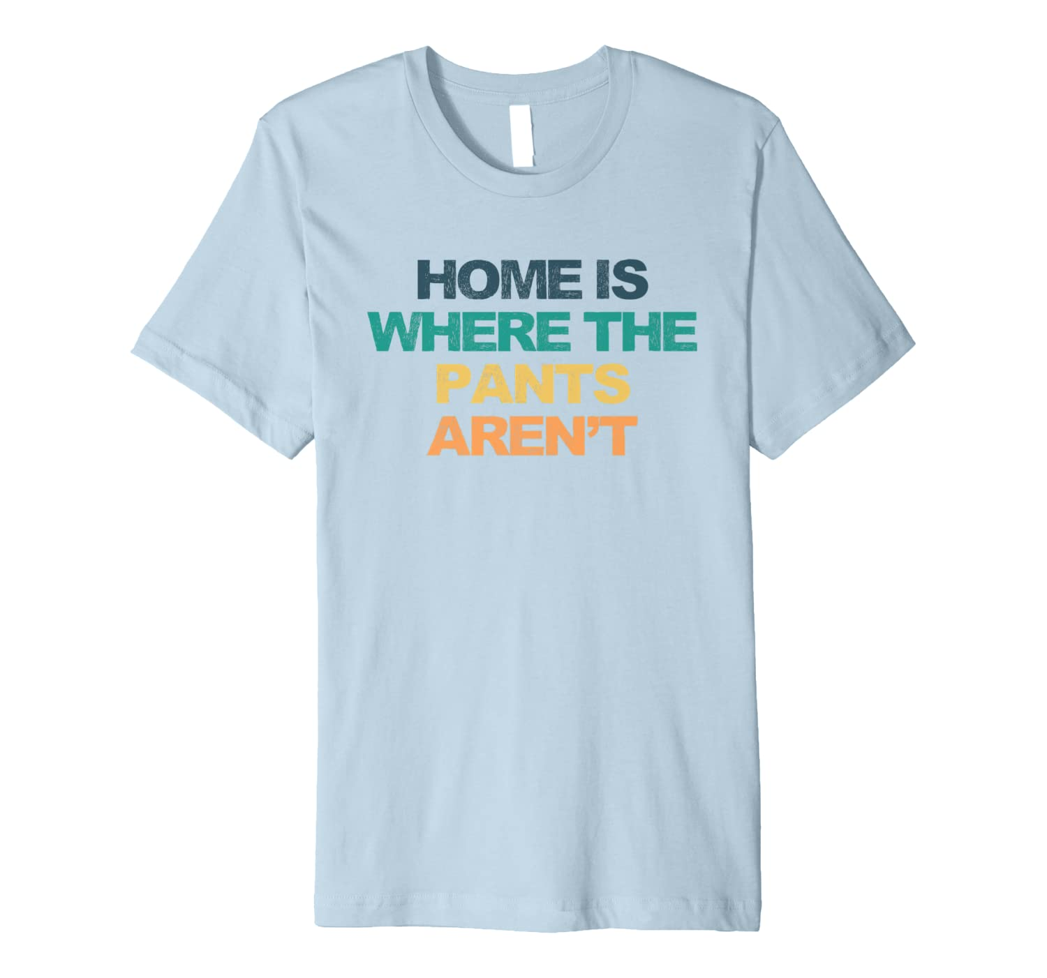 Home Is Where The Pants Aren't Funny Saying Retro Colored Gi Premium T-Shirt