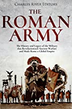 The Roman Army: The History and Legacy of the Military that Revolutionized Ancient Warfare and Made Rome a Global Empire