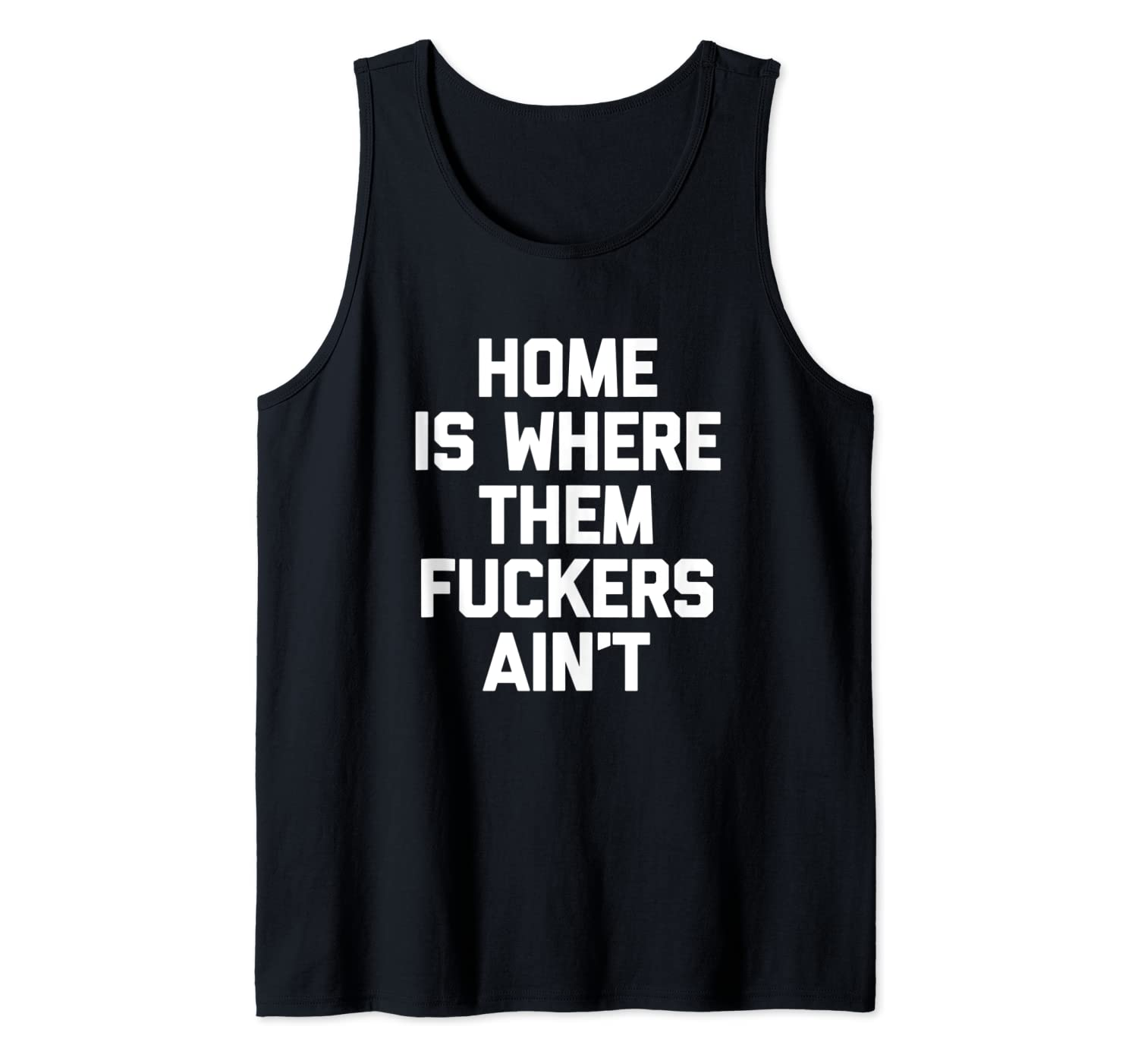 Home Is Where Them Fuckers Ain't T-Shirt funny saying cool Tank Top
