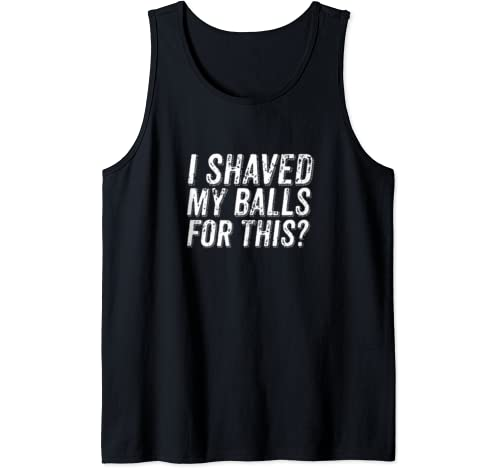 I Shaved My Balls For This Funny Single Dating Adult Humor Tank Top