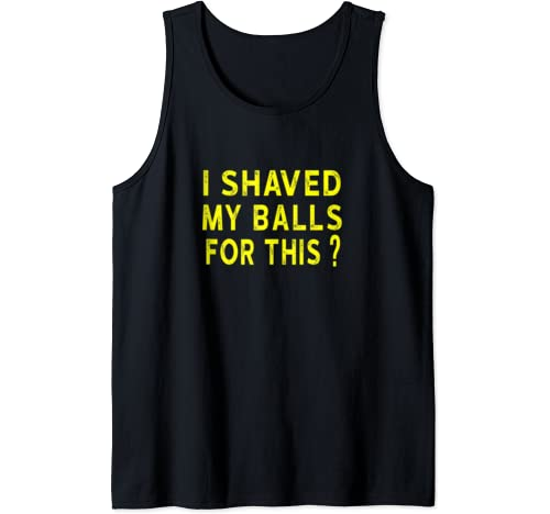 I Shaved My Balls For This? Funny Gift Tank Top