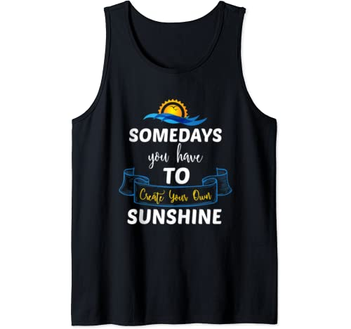 Somedays You Have To Create Your Own Sunshine Tank Top