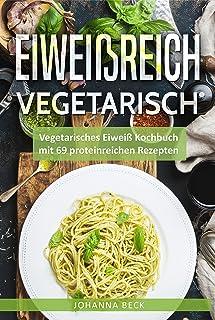 Eiweißreich Vegetarisch: Vegetarisches Eiweiß Kochbuch mit