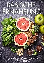 Basische Ernährung: Säure-Basen Gleichgewicht für Einsteiger. Inklusive basische Rezepte (German Edition)