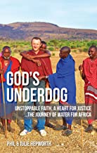 God's Underdog: Unstoppable Faith, A Heart For Justice...The Journey Of Water For Africa