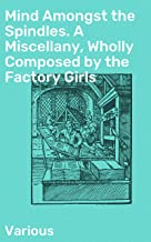Mind Amongst the Spindles. A Miscellany, Wholly Composed by the Factory Girls (English Edition)