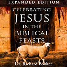 Celebrating Jesus in the Biblical Feasts: Discovering Their Significance to You as a Christian, Expanded Edition