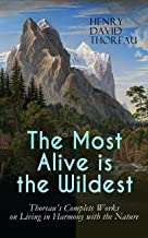 The Most Alive is the Wildest – Thoreau's Complete Works on Living in Harmony with the Nature: Walden, Walking, Night and Moonlight, The Highland Light, ... Rivers, Autumnal Tints, Wild Apples…