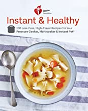 American Heart Association Instant and Healthy: 100 Low-Fuss, High-Flavor Recipes for Your Pressure Cooker, Multicooker and Instant Pot®: A Cookbook