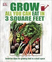 Grow All You Can Eat in Three Square Feet: Inventive Ideas for Growing Food in a Small Space