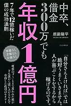 表紙: 中卒、借金300万でも年収1億円 7年で12億稼いだ僕の成功法則 | 原田 陽平