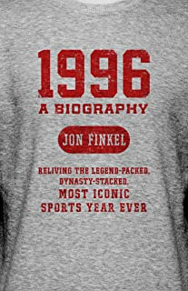 1996: A Biography — Reliving the Legend-Packed, Dynasty-Stacked, Most Iconic Sports Year Ever: A Biography ― Reliving the ...