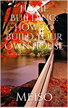 Home Building: How To Build Your Own  House (English Edition)