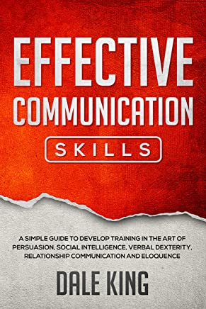 effective communication skills: A simple guide to develop training in the art of persuasion, social intelligence, verbal dexterity, relationship communication and eloquence (English Edition)