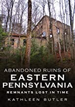 Abandoned Ruins of Eastern Pennsylvania: Remnants Lost in Time (America Through Time)