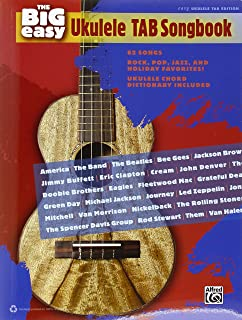 The Big Easy Ukulele Tab Songbook: 62 Songs, Rock, Pop, Jazz, and Holiday Favorites!: Ukulele Chord Dictionary Included: E...