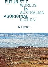 Futuristic Worlds in Australian Aboriginal Fiction (World Science Fiction Studies Book 1)