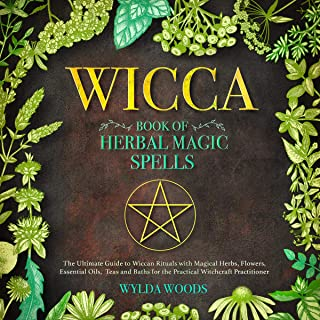The Wicca Book of Herbal Magic Spells: The Ultimate Guide to Wiccan Rituals with Magical Herbs, Flowers, Essential Oils, Teas, and Baths for the Practical Witchcraft Practitioner