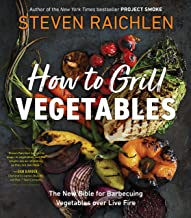 How to Grill Vegetables: The New Bible for Barbecuing Vegetables over Live Fire (Steven Raichlen Barbecue Bible Cookbooks)