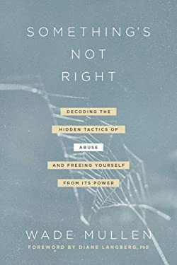 Something's Not Right: Decoding the Hidden Tactics of Abuse--and Freeing Yourself from Its Power