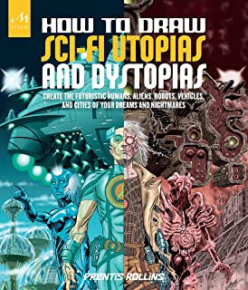 How to Draw Sci-Fi Utopias and Dystopias: Create the Futuristic Humans, Aliens, Robots, Vehicles, and Cities of Your Dreams and Nightmares