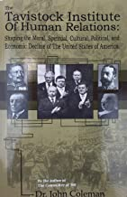 THE TAVISTOCK INSTITUTE OF HUMAN RELATIONS Shaping the Moral, Spiritual, Cultural, and Political and Economic Decline of the United States of America