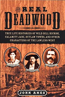 The Real Deadwood: True Life Histories of Wild Bill Hickok, Calamity Jane, Outlaw Towns, and Other Characters of the Lawle...