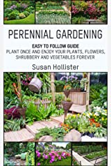 Perennial Gardening: Easy To Follow Guide: Plant Once And Enjoy Your Plants, Flowers, Shrubbery and Vegetables Forever (Perennial Gardening Guide and Tips ... Herb and Shrubbery Perennial Plants Book 1) Kindle Edition