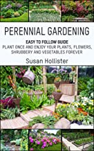 Perennial Gardening: Easy To Follow Guide: Plant Once And Enjoy Your Plants, Flowers, Shrubbery and Vegetables Forever (Pe...