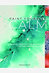 Paint Yourself Calm: Colourful, creative mindfulness through watercolour Kindle Edition
