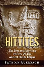 Hittites: The True and Surprising History Of The Ancient Hittite Empire (English Edition)