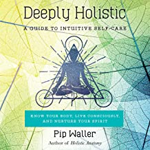 Deeply Holistic: A Guide to Intuitive Self-Care - Know Your Body, Live Consciously, and Nurture Your Spirit