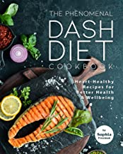 The Phenomenal DASH Diet Cookbook: Heart-Healthy Recipes for Better Health & Wellbeing