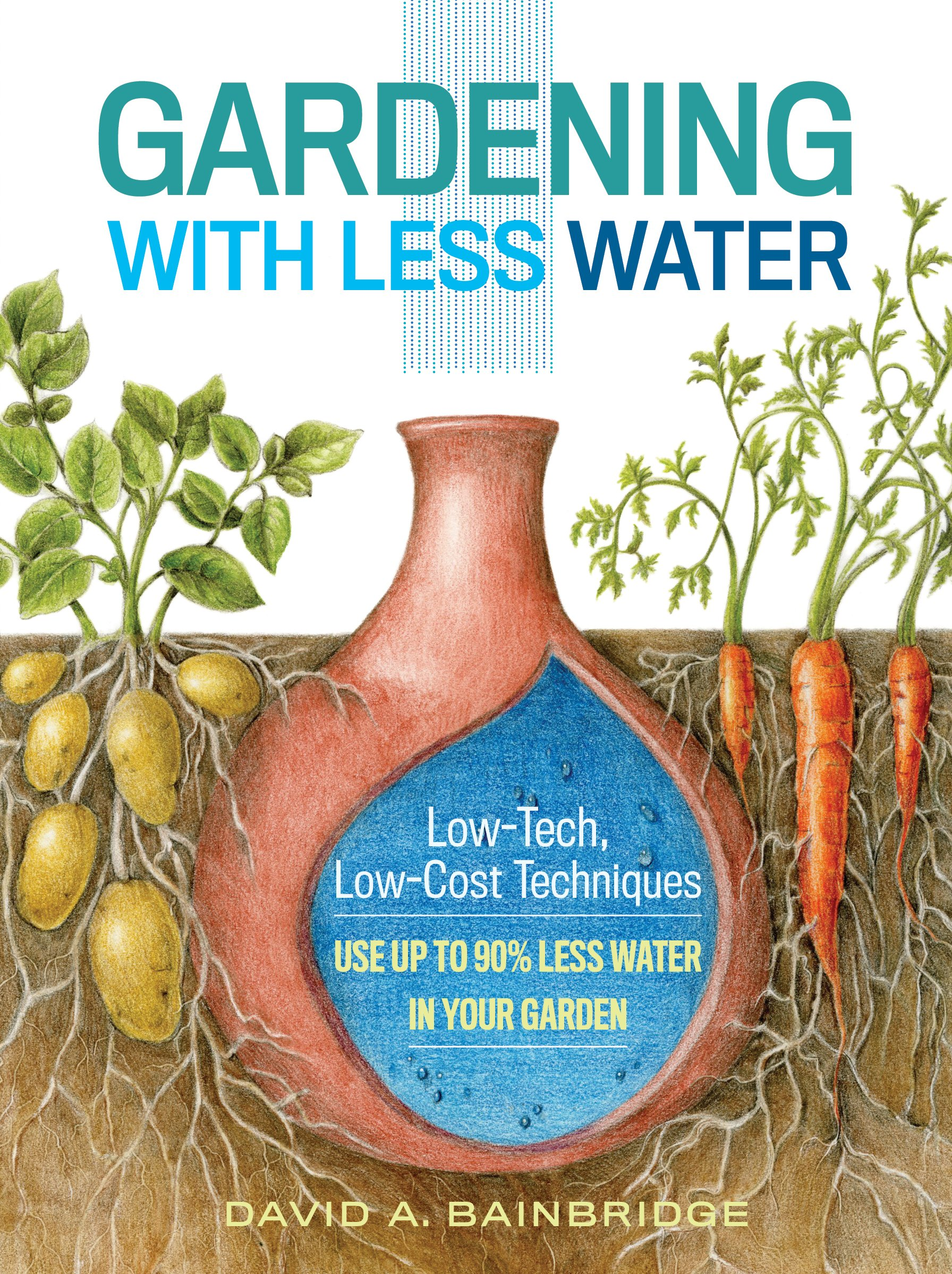 Download Gardening With Less Water: Low-Tech, Low-Cost Techniques: Use Up To 90% Less Water In Your Garden 