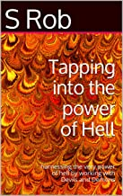 Tapping into the power of Hell: Harnessing the very power of Hell by working with Devils and Demons