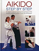 Aikido: Step By Step: An Expert Course On Mastering The Techniques Of This Powerful Martial Art, Shown In Over 500 Photographs