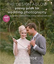 The Design Aglow Posing Guide for Wedding Photography: 100 Modern Ideas for Photographing Engagements, Brides, Wedding Couples, and Wedding Parties