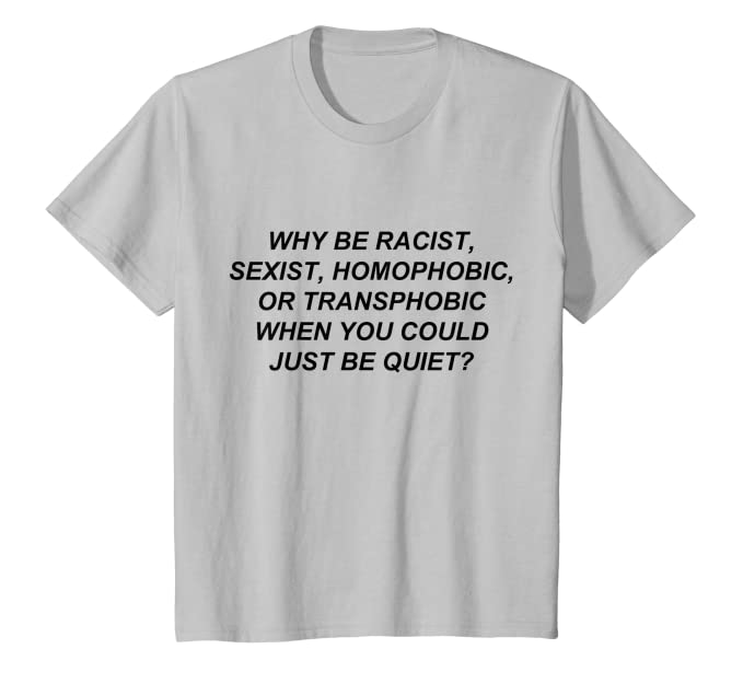 917851ef Amazon.com: Why Be Racist When You Could Just Be Quiet T-Shirt: Clothing