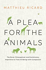 A Plea for the Animals: The Moral, Philosophical, and Evolutionary Imperative to Treat All Beings with Compassion Kindle Edition