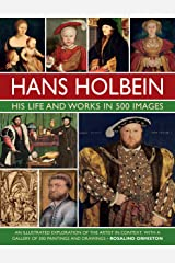 Holbein: His Life and Works in 500 Images: An illustrated exploration of the artist, his life and context, with a gallery of his paintings and drawings Hardcover