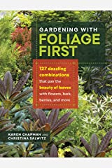 Gardening with Foliage First: 127 Dazzling Combinations That Pair the Beauty of Leaves with Flowers, Bark, Berries, and More Kindle Edition