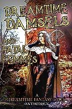Dreamtime Damsels & Fatal Femmes: A Dreamtime Fantasy Tales Anthology