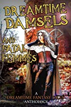 Dreamtime Damsels & Fatal Femmes: A Dreamtime Fantasy Tales Anthology