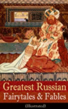 Greatest Russian Fairytales & Fables (Illustrated): Over 125 Stories Including Picture Tales for Children, Old Peter's Russian Tales, Muscovite Folk Tales for Adults and Others (Annotated Edition)