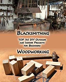 Woodworking And Blacksmithing: TOP 35 DIY Outdoor and Indoor Projects  for Beginners
