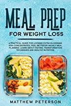 Meal Prep for Weight Loss: A Practical Guide for Loosing Extra Kilograms. Stay Concentrated, Feel Better By Weakly Meal Planning. Learn about Fasting, ... and Healthy Nutrition. (English Edition)