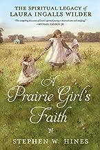A Prairie Girl's Faith: The Spiritual Legacy of Laura Ingalls Wilder